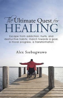 The Ultimate Quest for Healing: Escape from addiction, hurts, and destructive habits; march towards a goal, a moral progress, a transformation - eBook  -     By: Alex Ssebugwawo
