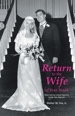 Return to the Wife of Your Youth: What God Has Joined Together, Let No Man Separate - eBook  -     By: Walter W. Fox Jr.