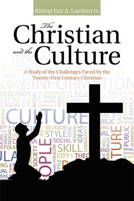 The Christian and the Culture: A Study of the Challenges Faced by the Twenty-First Century Christian - eBook  -     By: Eric A. Lambert Jr.