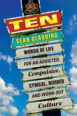 Ten: Words of Life for an Addicted, Compulsive, Cynical, Divided and Worn-Out Culture  -     By: Sean Gladding