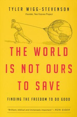 The World Is Not Ours to Save: Finding the Freedom to Do Good  -     By: Tyler Wigg-Stevenson
