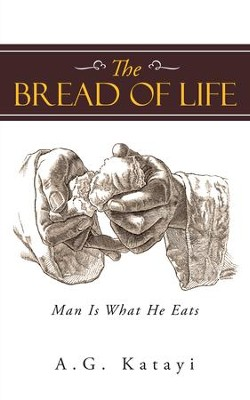 The Bread of Life: Man Is What He Eats - eBook  -     By: A.G. Katayi