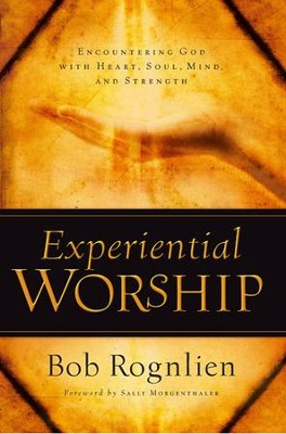 Experiential Worship: Encountering God with Heart, Soul, Mind, and Strength   -     By: Bob Rognlien