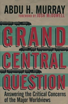 Grand Central Question: Answering the Critical Concerns of the Major Worldviews  -     By: Abdu H. Murray