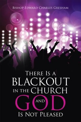 There Is a Blackout in the Church and God Is Not Pleased - eBook  -     By: Edward Charles Gresham