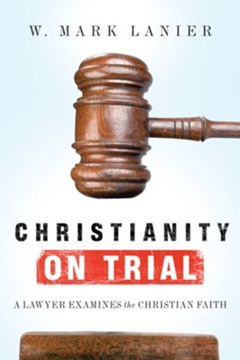 Christianity on Trial: A Lawyer Examines the Christian Faith  -     By: W. Mark Lanier
