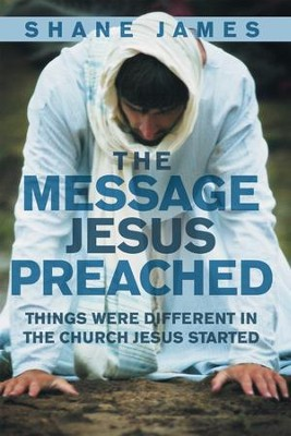 The Message Jesus Preached: Things were Different in the Church Jesus Started - eBook  -     By: Shane James