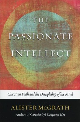 The Passionate Intellect: Christian Faith and the  Discipleship of the Mind  -     By: Alister McGrath