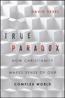 True Paradox: How Christianity Makes Sense of Our Complex World  -     By: David Skeel