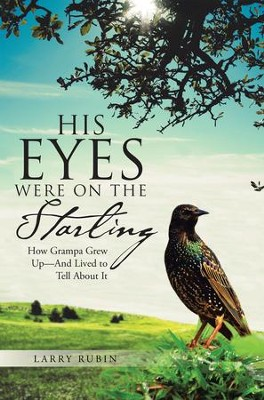 His Eyes Were on the Starling: How Grampa Grew Up-And Lived to Tell About It - eBook  -     By: Larry Rubin