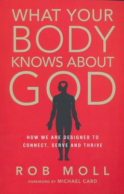 What Your Body Knows About God: How We Are Designed to Connect, Serve and Thrive  -     By: Rob Moll