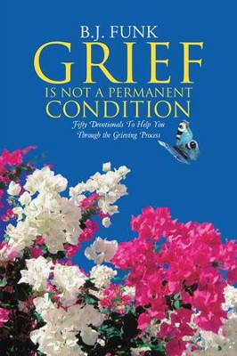 Grief Is Not a Permanent Condition: Fifty Devotionals To Help You Through the Grieving Process - eBook  -     By: B.J. Funk