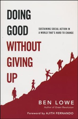 Doing Good Without Giving Up: Sustaining Social Action in a World That's Hard to Change  -     By: Ben Lowe, Ajith Fernando