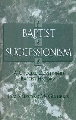 Baptist Successionism: A Crucial Question in Baptist History  -     By: James Edward McGoldrick