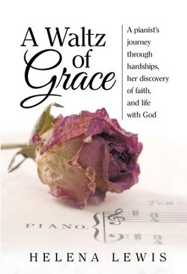 A Waltz of Grace: A pianist's journey through hardships, her discovery of faith, and life with God - eBook  -     By: Helena Lewis