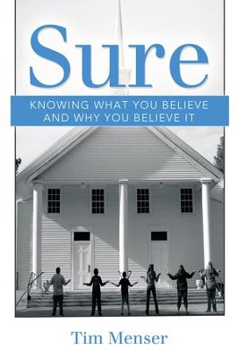 Sure: Knowing What You Believe and Why You Believe It - eBook  -     By: Tim Menser