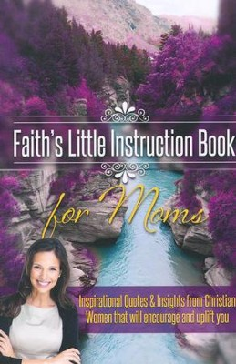Faith's Little Instruction Book for Moms: Inspirational Quotes and Insights from Christian Women that Will Encourage and Uplift You  -     By: Harrison