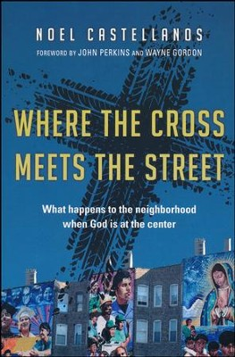 Where the Cross Meets the Street: What Happens to the Neighborhood When God Is at the Center  -     By: Noel Castellanos