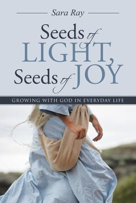 Seeds of Light, Seeds of Joy: Growing with God in Everyday Life - eBook  -     By: Sara Ray