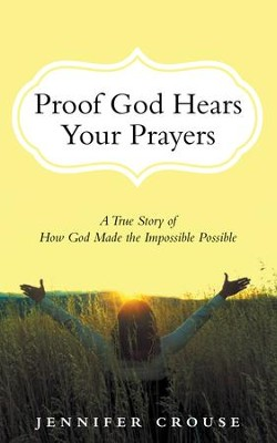 Proof God Hears Your Prayers: A True Story of How God Made the Impossible Possible - eBook  -     By: Jennifer Crouse