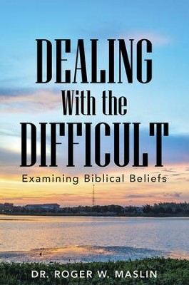 Dealing with the Difficult: Examining Biblical Beliefs - eBook  -     By: Dr. Roger W. Maslin