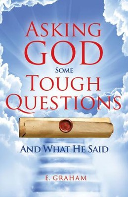 Asking God Some Tough Questions: And What He Said - eBook  -     By: E. Graham