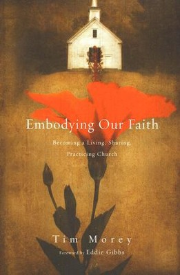 Embodying Our Faith: Becoming a Living, Sharing, Practicing Church  -     By: Tim Morey
