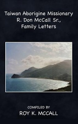 Taiwan Aborigine Missionary R. Don Mccall Sr., Family Letters - eBook  -     By: Roy K. McCall