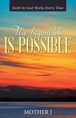 The Impossible Is Possible: Faith In God Works Every Time - eBook  -     By: Mother J
