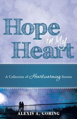 Hope in My Heart: A Collection of Heartwarming Stories - eBook  -     By: Alexis A. Goring