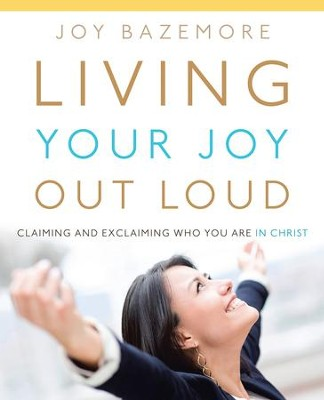 Living Your Joy Out Loud: Claiming and Exclaiming Who You Are in Christ - eBook  -     By: Joy Bazemore