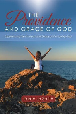 The Providence and Grace of God: Experiencing the Provision and Grace of Our Loving God - eBook  -     By: Karen Jo Smith