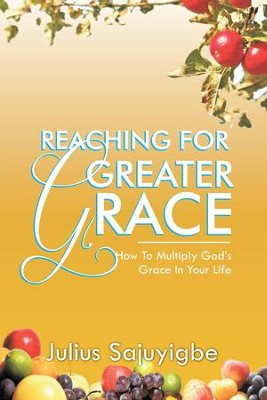Reaching For Greater Grace: How To Multiply God's Grace in Your Life - eBook  -     By: Julius Sajuyigbe