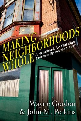 Making Neighborhoods Whole: A Handbook for Christian Community Development  -     By: Wayne Gordon, John M. Perkins