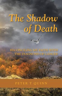 The Shadow of Death: Reconciling My Faith with the Diagnosis of Cancer - eBook  -     By: Peter T. Quinn