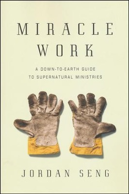 Miracle Work: A Down-to-Earth Guide to Supernatural Ministries  -     By: Jordan Seng