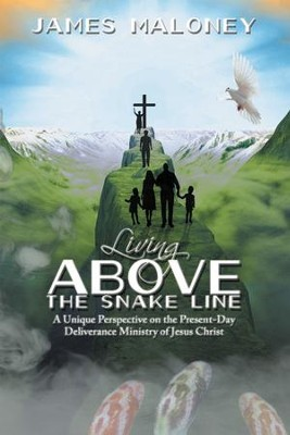 Living above the Snake Line: A Unique Perspective on the Present-Day Deliverance Ministry of Jesus Christ - eBook  -     By: James Maloney