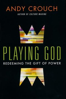 Playing God: Redeeming the Gift of Power  -     By: Andy Crouch