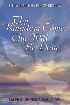 Thy Kingdom Come, Thy Will Be Done: Becoming Soldiers in God's Kingdom - eBook  -     By: Ralph E. Johnson MD, D.Div.