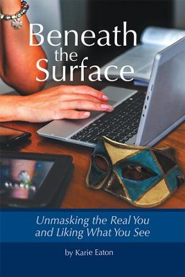 Beneath The Surface: Unmasking The Real You And Liking What You See - eBook  -     By: Karie Eaton