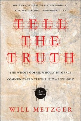 Tell the Truth: The Whole Gospel Wholly by Grace Communicated Truthfully & Lovingly  -     By: Will Metzger