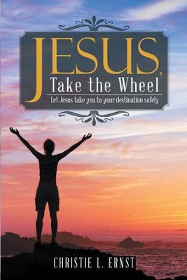 Jesus, Take the Wheel: Let Jesus Take You to Your Destination Safely - eBook  -     By: Christie L. Ernst