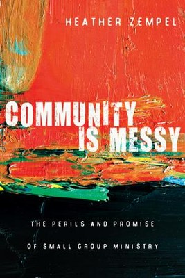 Community Is Messy: The Perils and Promise of Small Group Ministry  -     By: Heather Zempel