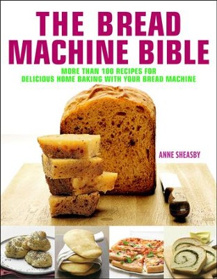 Bread Machine Bible: More than 100 Recipes for Delicious Home Baking with your Bread Machine  -     By: Anne Sheasby