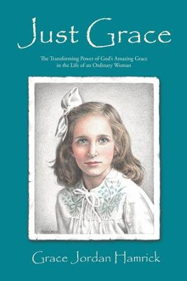 Just Grace: The Transforming Power of Gods Amazing Grace in the Life of an Ordinary Woman - eBook  -     By: Grace Jordan Hamrick