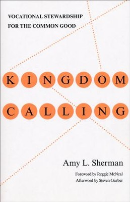 Kingdom Calling: Vocational Stewardship for the Common Good  -     By: Amy L. Sherman, Reggie McNeal, Steven Garber