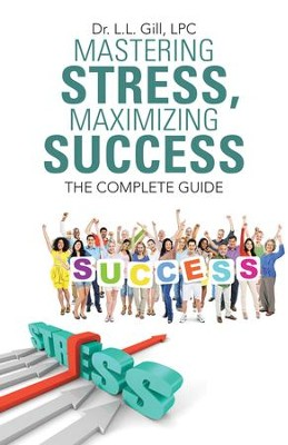 Mastering Stress, Maximizing Success: The Complete Guide - eBook  -     By: Dr. L.L. Gill LPC