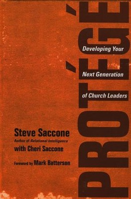 Prot&#233g&#233: Developing Your Next Generation of Church Leaders  -     By: Steve Saccone, Mark Batterson, Cheri Saccone