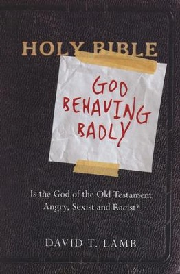 God Behaving Badly: Is the God of the Old Testament Angry, Sexist and Racist?  -     By: David T. Lamb