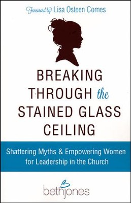 Breaking Through the Stained Glass Ceiling: Shattering Myths & Empowering Women for Leadership in the Church  -     By: Beth Jones